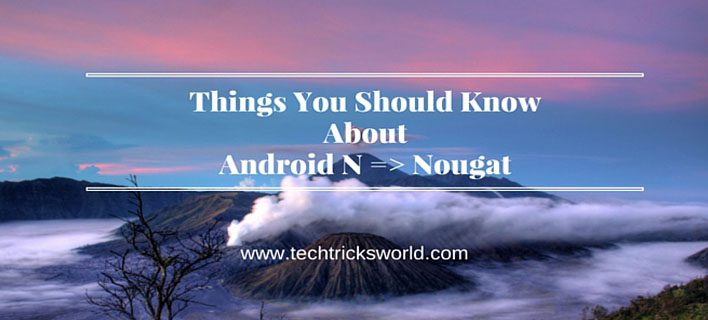 Things You Should Know About Android N => Nougat.