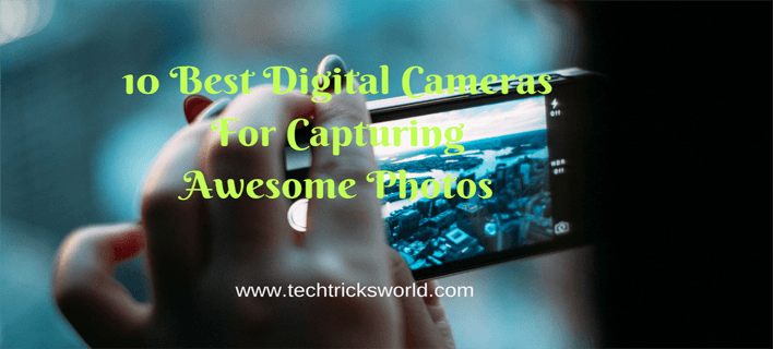 10 Best Digital Cameras For Capturing Awesome Photos