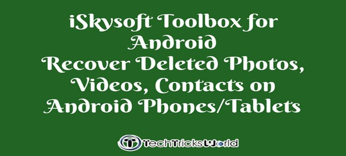 iSkysoft Toolbox for Android  – Recover Deleted Photos, Videos, Contacts on Android Phones/Tablets