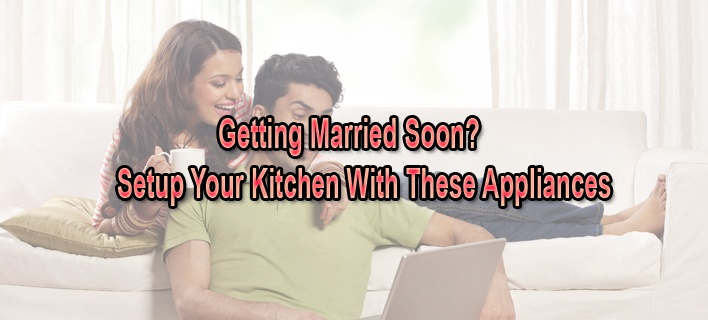 Getting Married Soon? Setup Your Kitchen With These Appliances