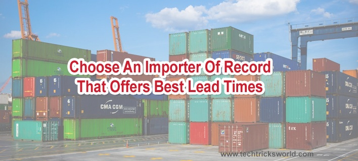 Choose An Importer Of Record That Offers Best Lead Times