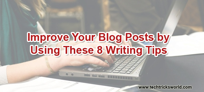 Improve Your Blog Posts by Using These 8 Writing Tips