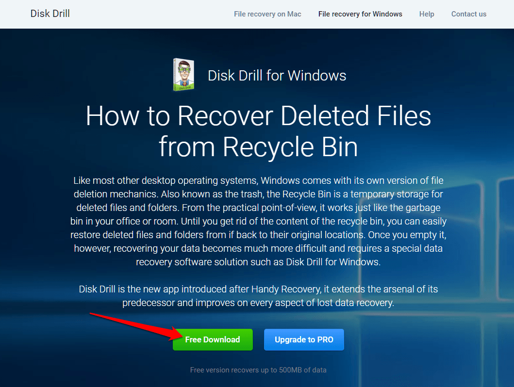 How to Recover Deleted Files from Emptied Recycle Bin on Windows? The free version allows you to recover up to 500 MB data. So, if you need  to recover more, you must upgrade to its professional plan.