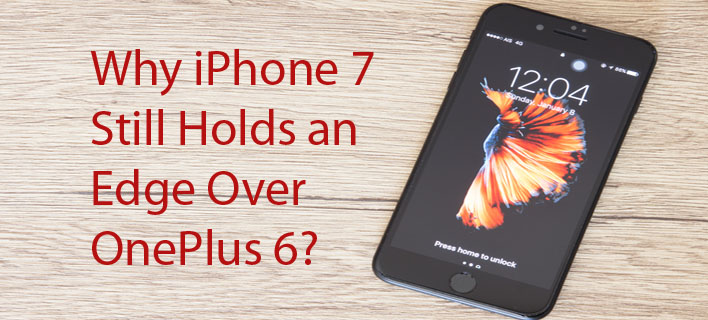 Why iPhone 7 Still Holds an Edge Over OnePlus 6?