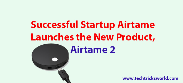 Startup Airtame Launches the New Product, Airtame 2  {HDMI Device}