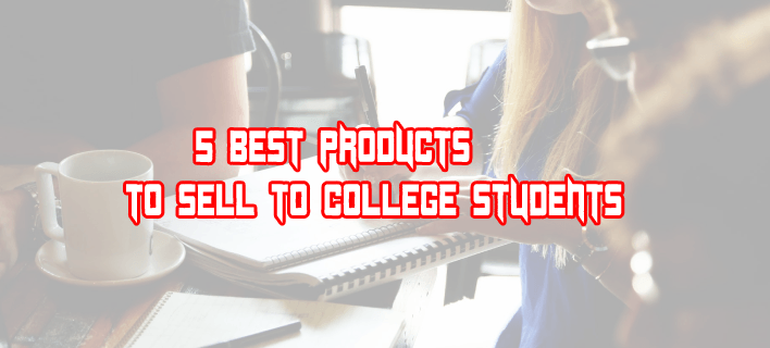 5 Best Products to Sell to College Students