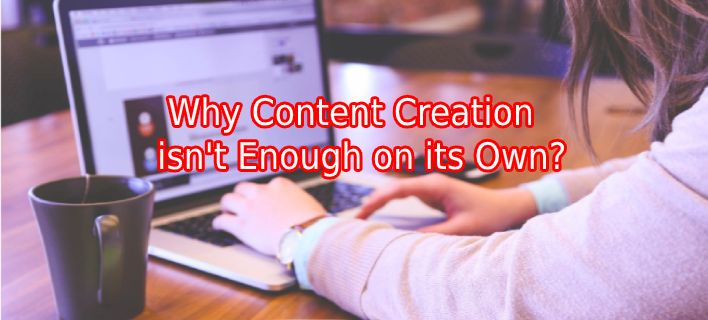 Why Content Creation isn't Enough on its Own?