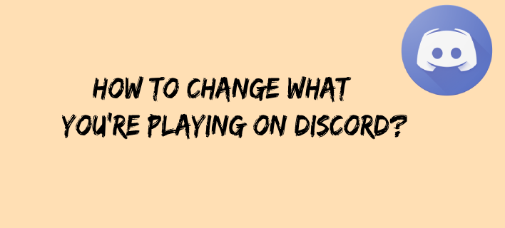 How to Change What You're Playing on Discord?